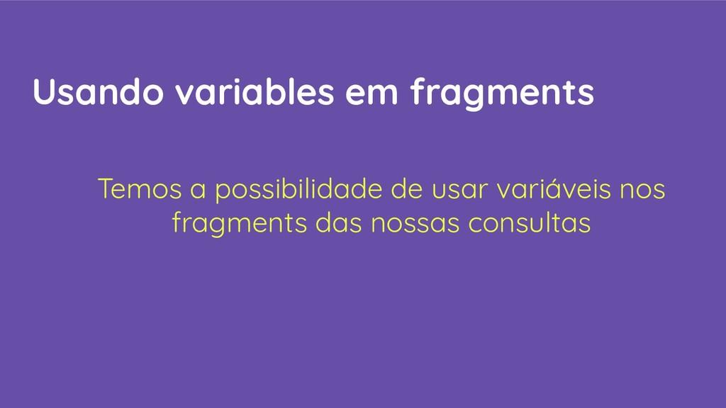 Usando variables em fragments Temos a possibili...