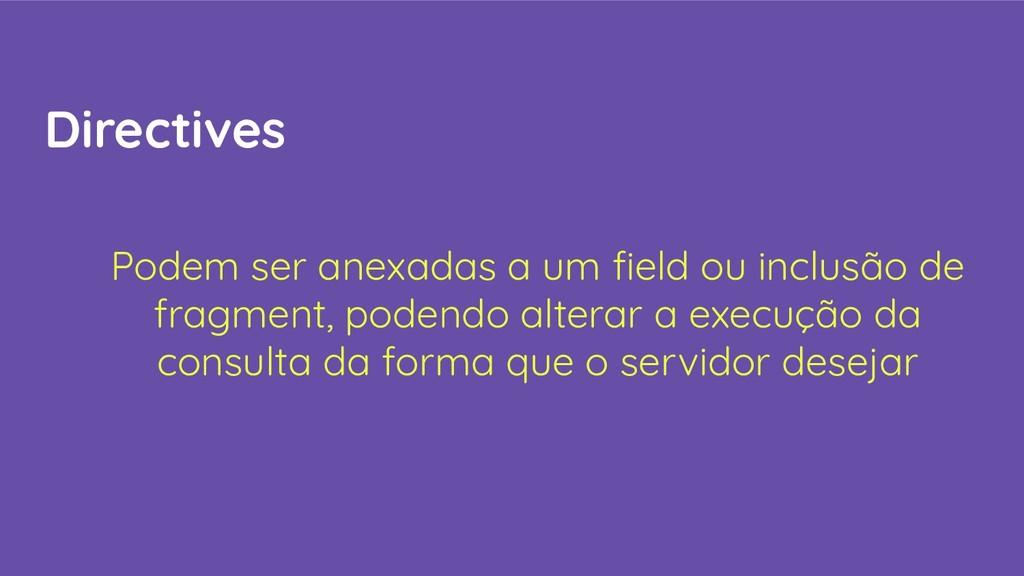 Directives Podem ser anexadas a um field ou incl...