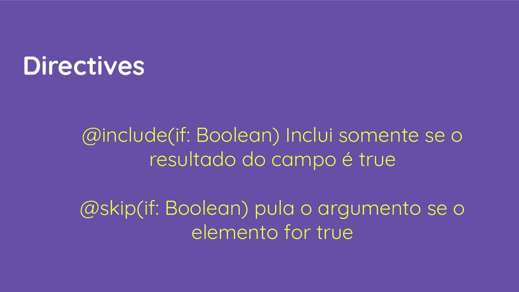 Directives @include(if: Boolean) Inclui somente...
