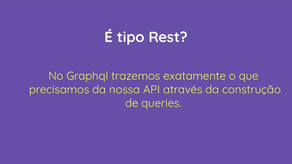 É tipo Rest? No Graphql trazemos exatamente o q...