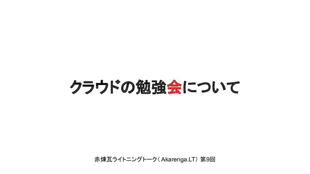 クラウドの勉強会について 赤煉瓦ライトニングトーク( Akarenga.LT) 第9回