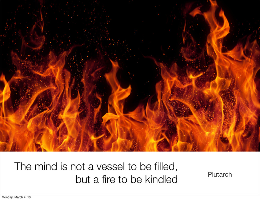 Plutarch The mind is not a vessel to be filled, ...