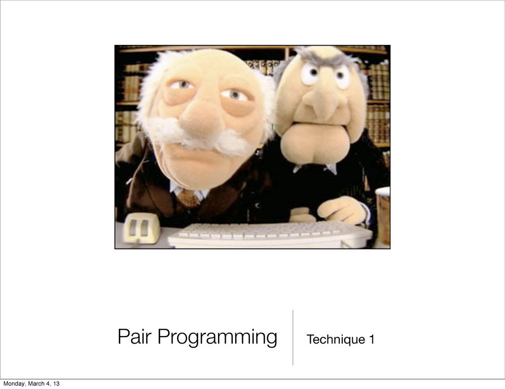 Technique 1 Pair Programming Monday, March 4, 13
