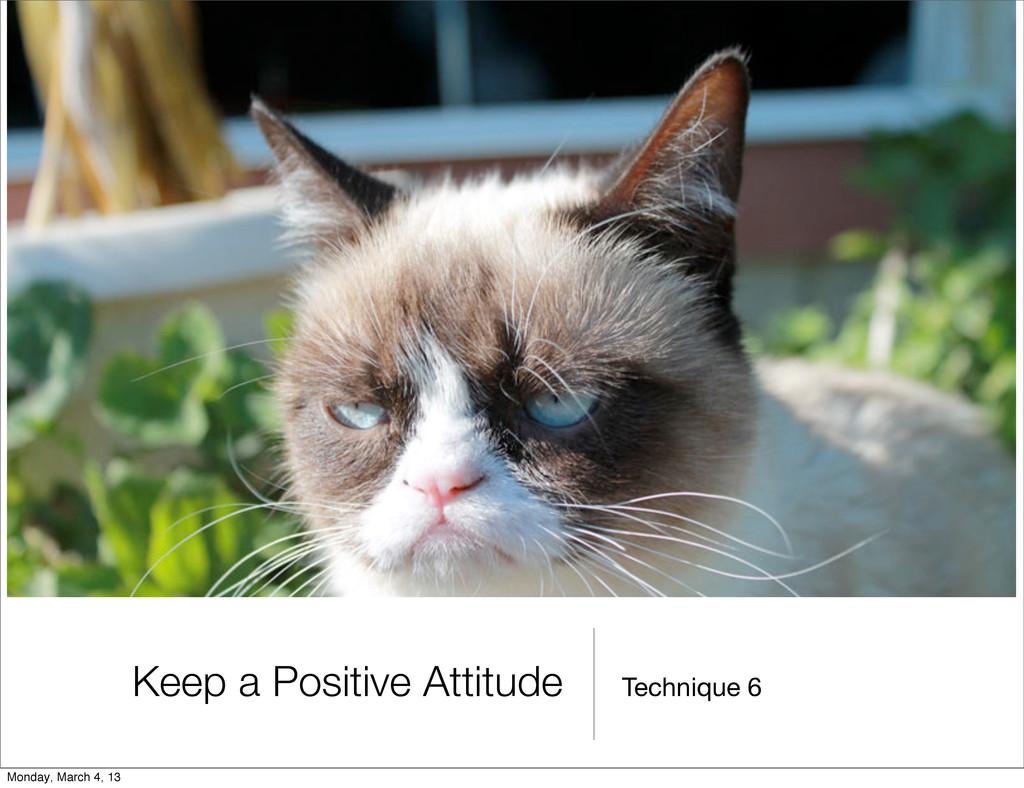 Technique 6 Keep a Positive Attitude Monday, Ma...