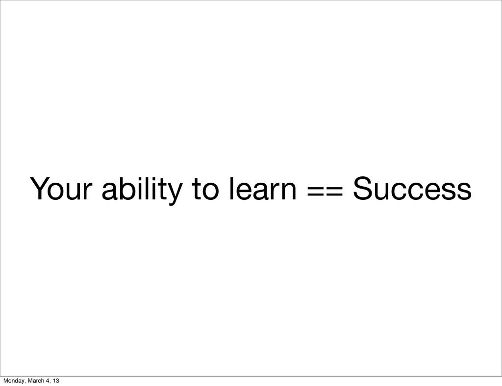 Your ability to learn == Success Monday, March ...