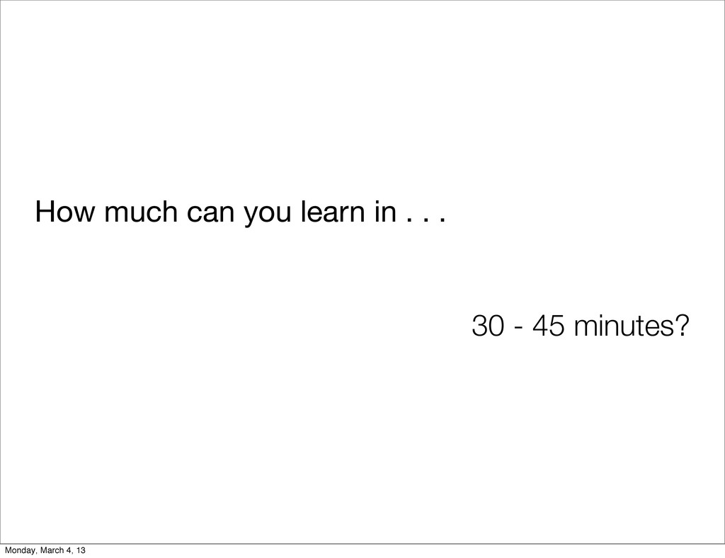How much can you learn in . . . 30 - 45 minutes...