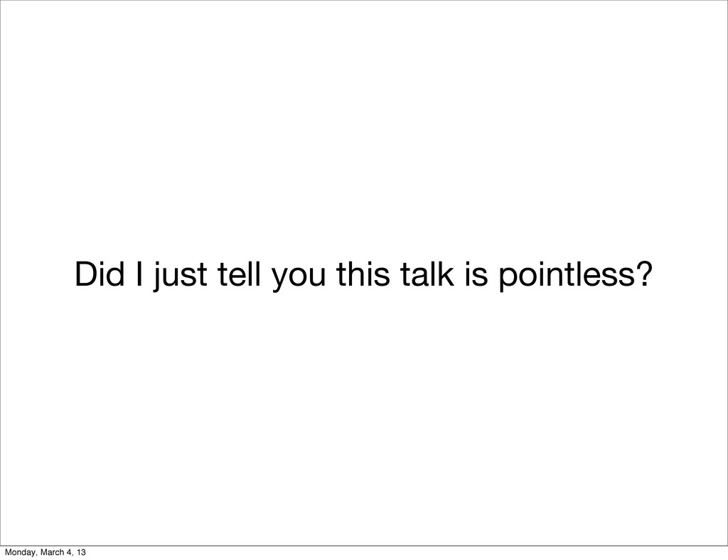 Did I just tell you this talk is pointless? Mon...