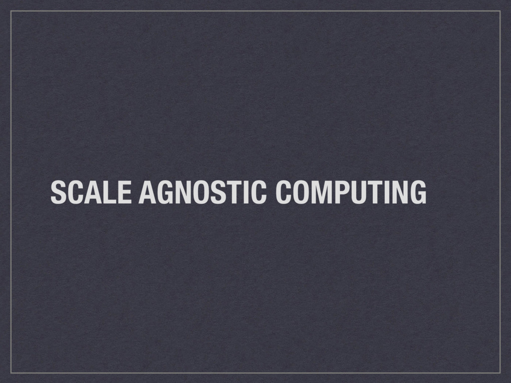 SCALE AGNOSTIC COMPUTING