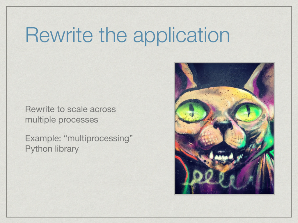 Rewrite the application Rewrite to scale across...