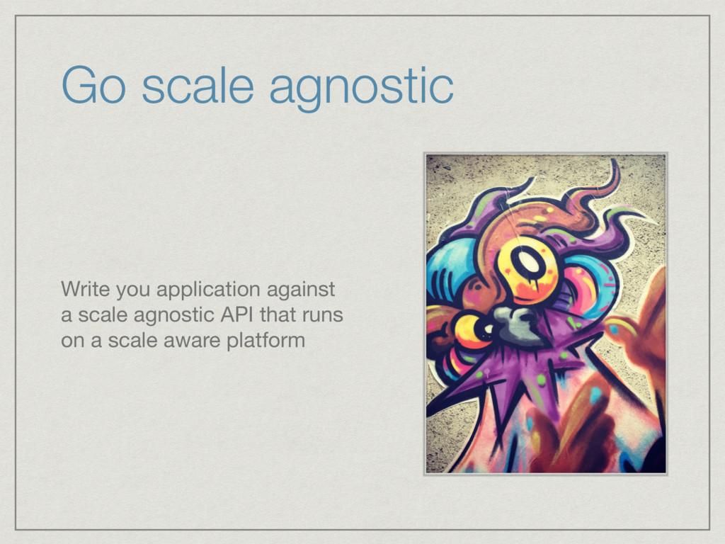 Go scale agnostic Write you application against...