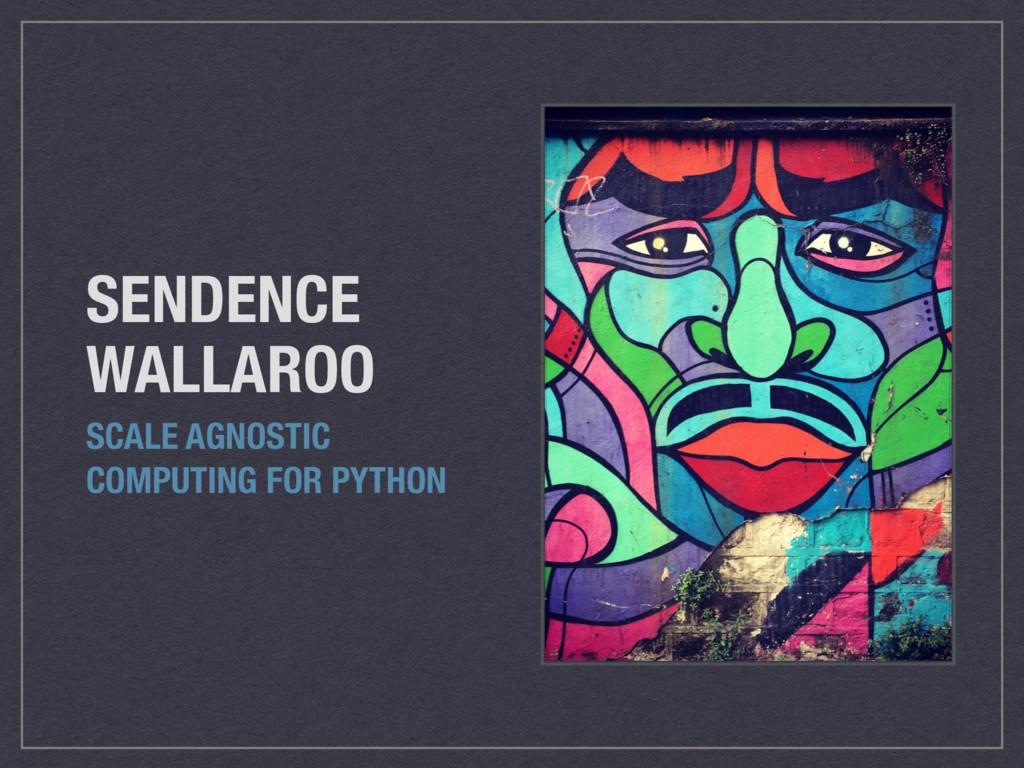 SENDENCE WALLAROO SCALE AGNOSTIC COMPUTING FOR ...