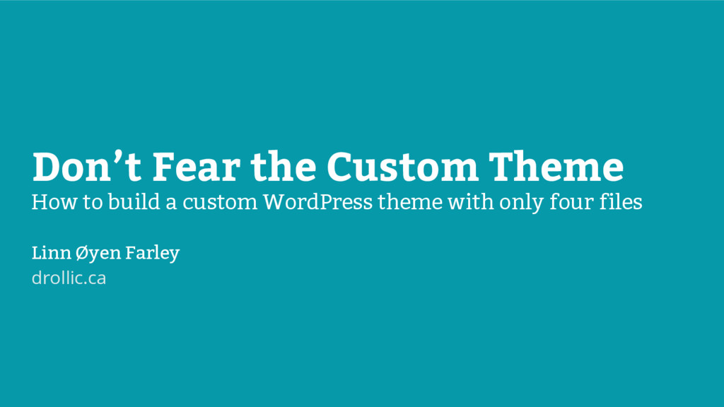 Don't Fear the Custom Theme How to build a cust...