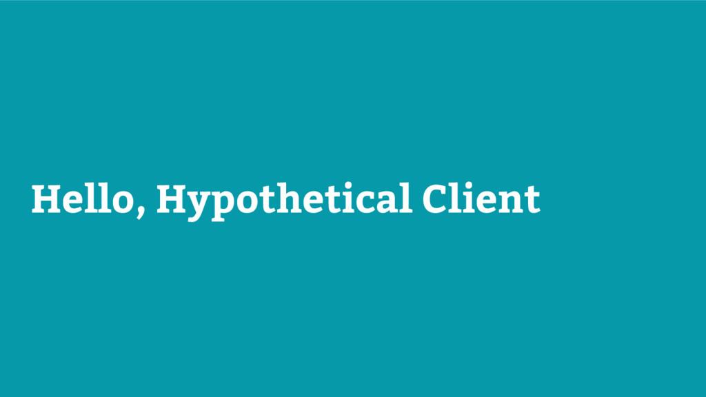Hello, Hypothetical Client