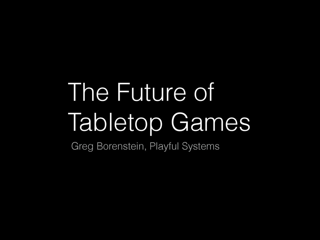 The Future of Tabletop Games Greg Borenstein, P...