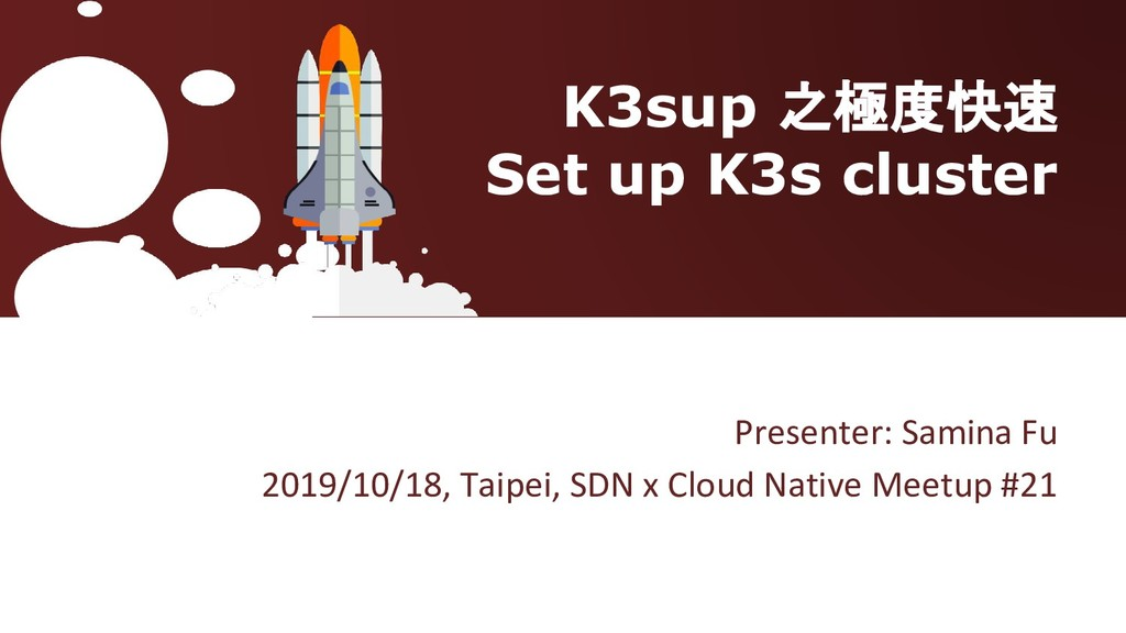 K3sup 之極度快速 Set up K3s cluster Presenter: Samin...