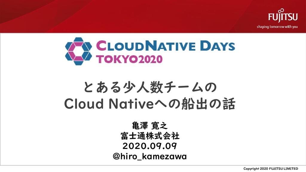 とある少人数チームの Cloud Nativeへの船出の話 亀澤 寛之 富士通株式会社 202...