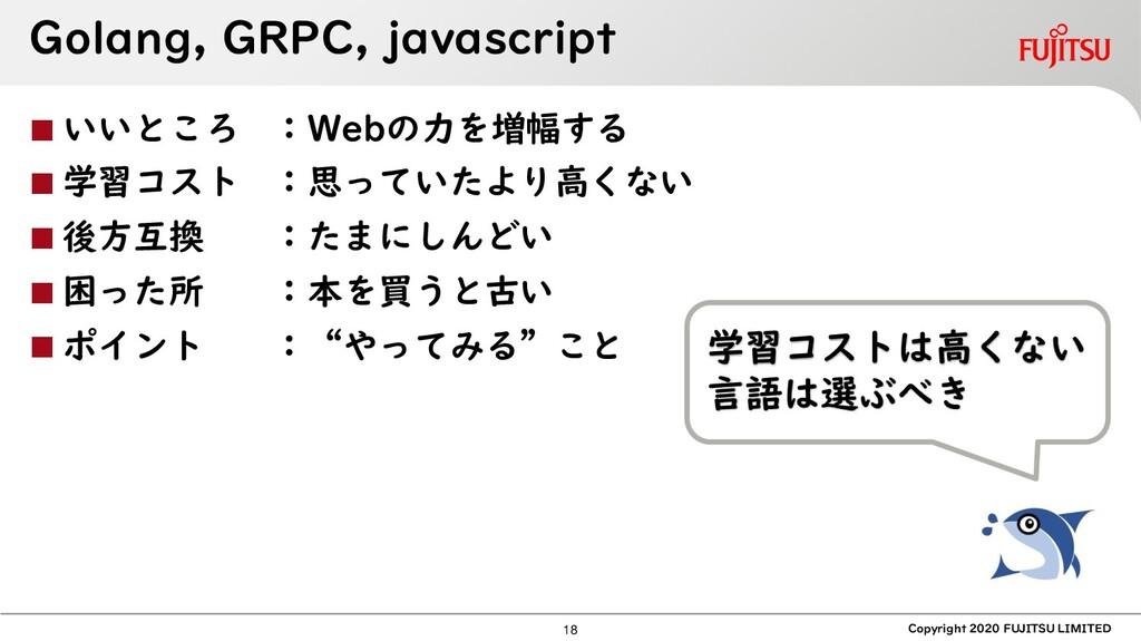 Golang, GRPC, javascript ◼ いいところ :Webの力を増幅する ◼ ...
