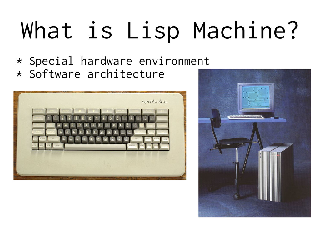 What is Lisp Machine? * Special hardware enviro...