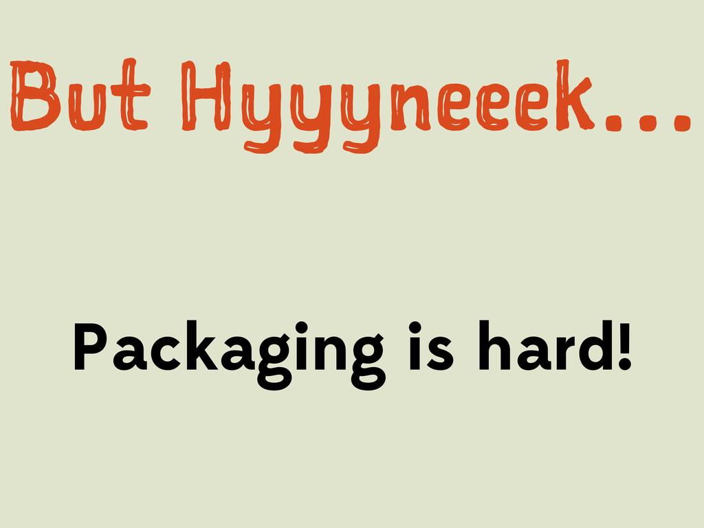 Packaging is hard! Bt Hynek…