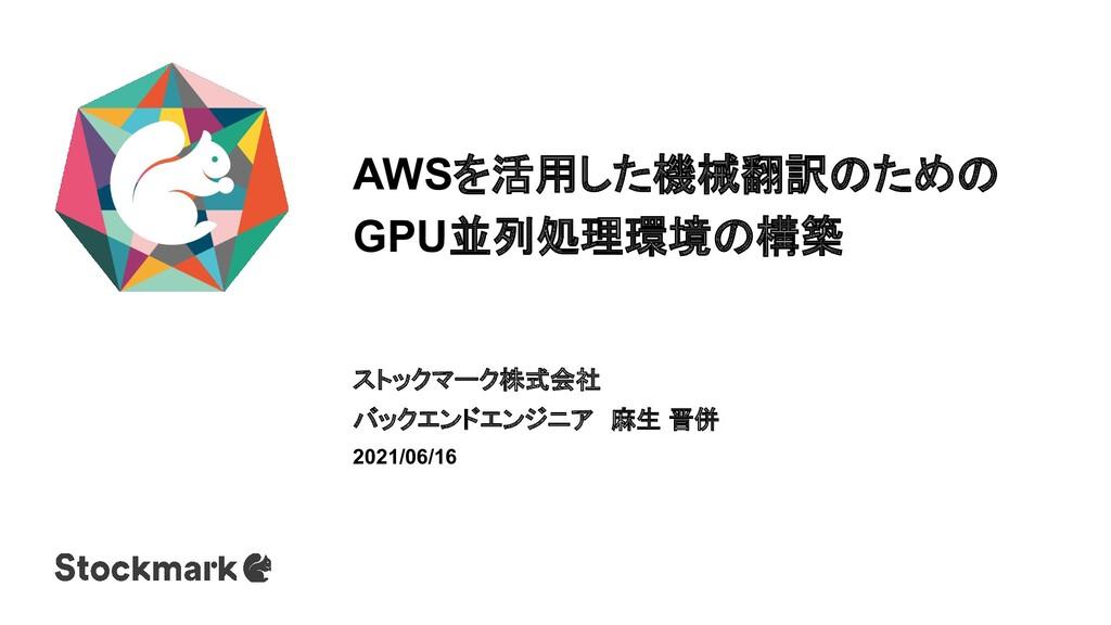 AWSを活用した機械翻訳のための GPU並列処理環境の構築 ストックマーク株式会社 バックエン...