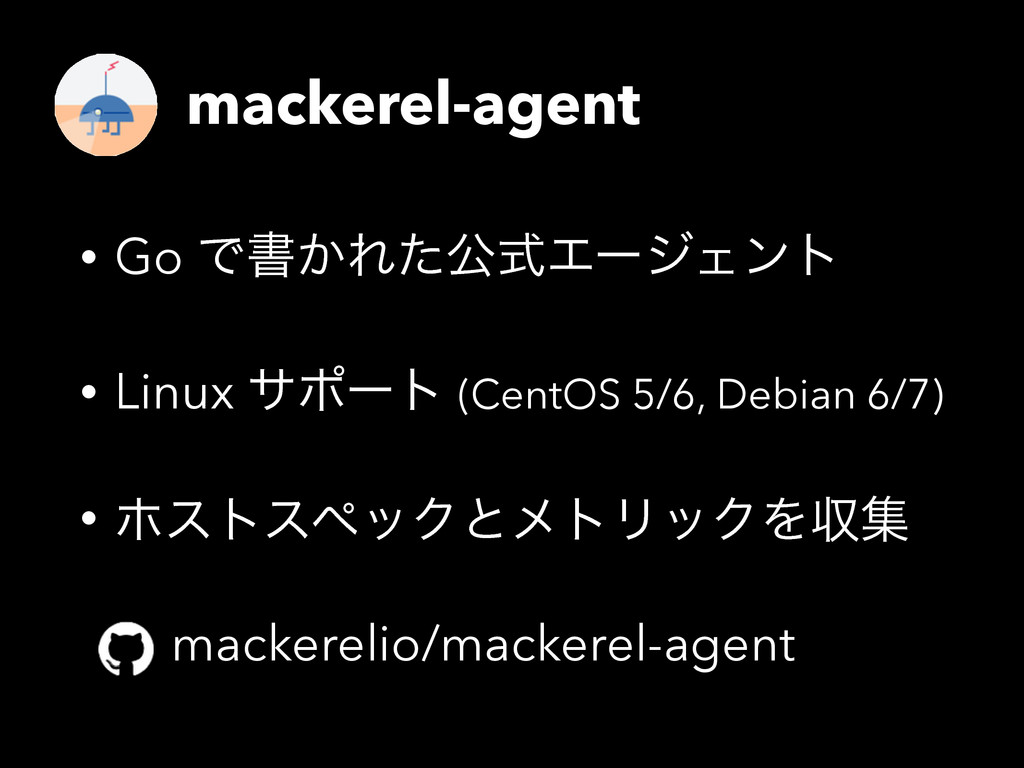 mackerel-agent • Go Ͱॻ͔ΕͨެࣜΤʔδΣϯτ • Linux αϙʔτ ...