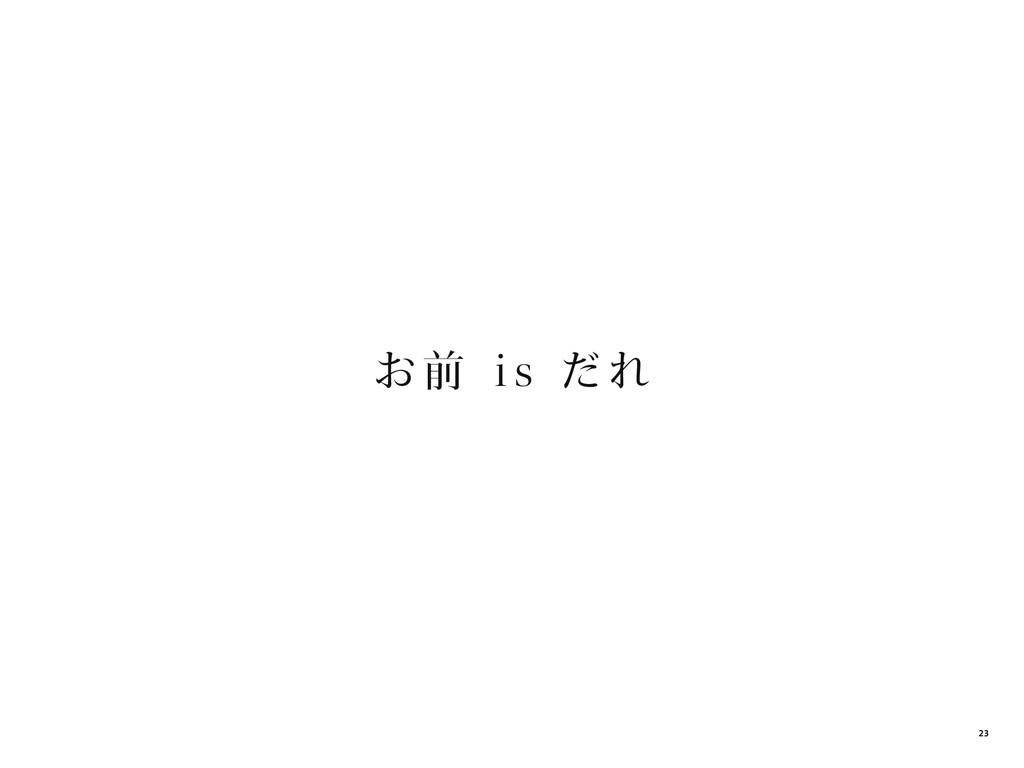 お 前 i s だれ 23