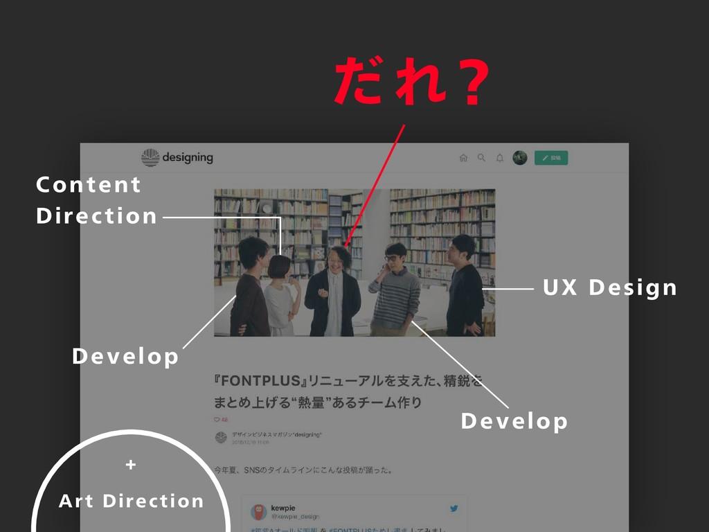 だれ? UX Design Develop Develop Content Direction...