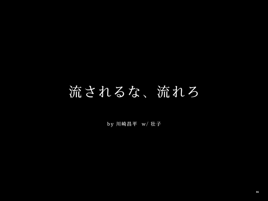 流されるな、流れろ b y 川崎昌平 w / 壮 子 86
