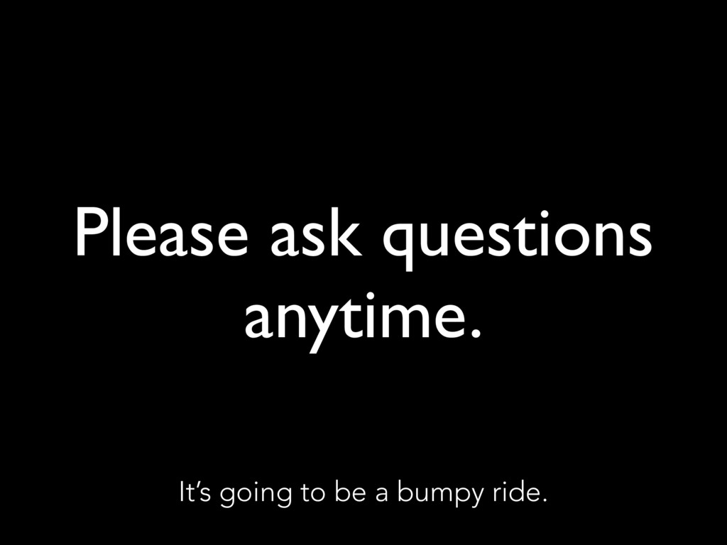 Please ask questions anytime. It's going to be ...