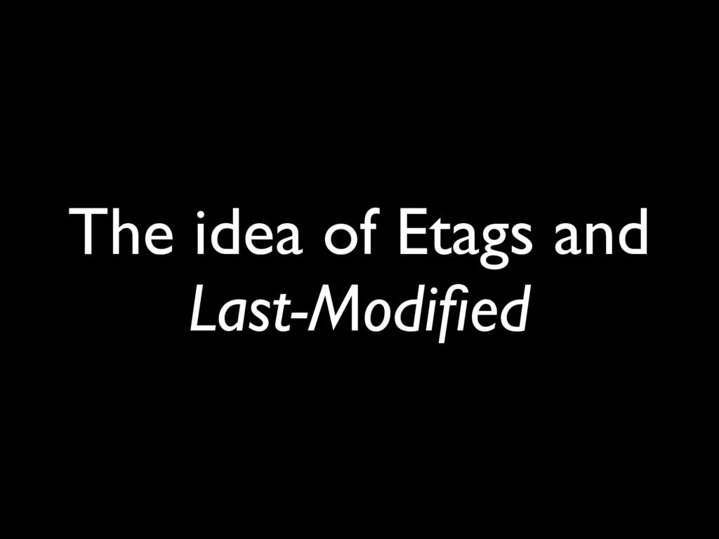 The idea of Etags and Last-Modified