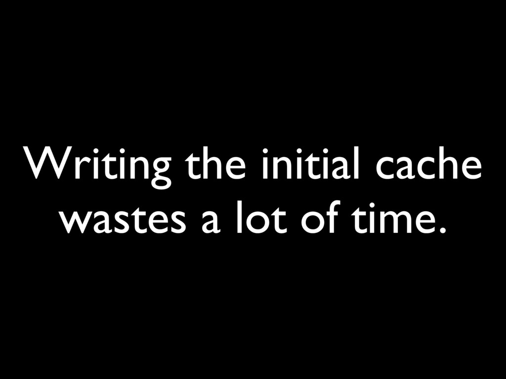 Writing the initial cache wastes a lot of time.
