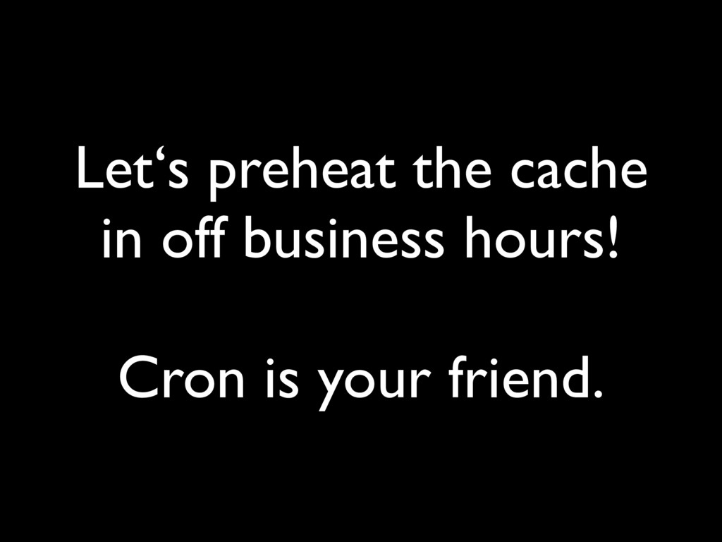 Let's preheat the cache in off business hours! ...