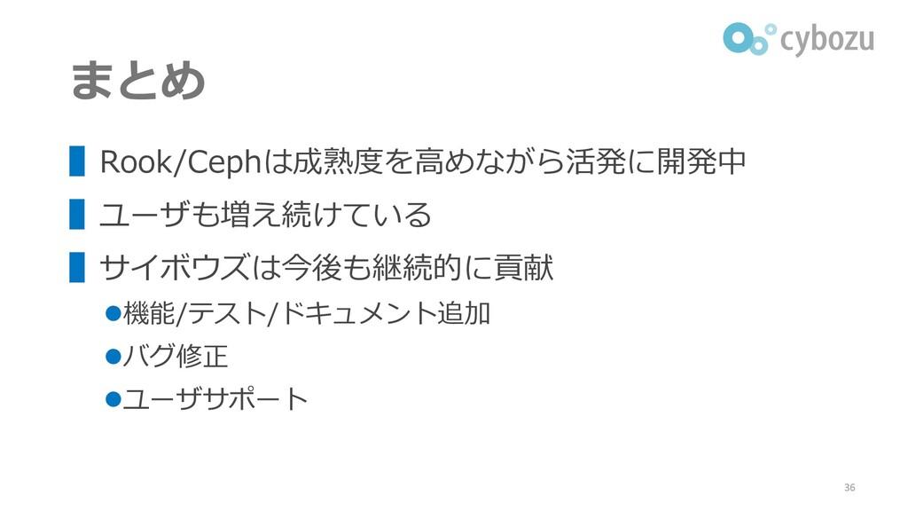 まとめ ▌Rook/Cephは成熟度を高めながら活発に開発中 ▌ユーザも増え続けている ▌サイ...