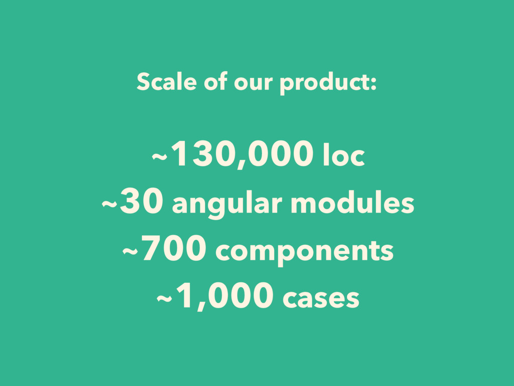 Scale of our product: ~130,000 loc ~30 angular ...
