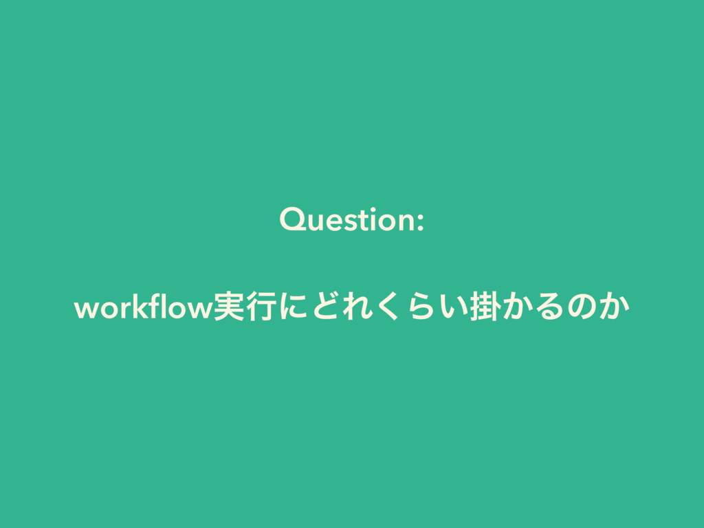 Question: workflow࣮ߦʹͲΕ͘Βֻ͍͔Δͷ͔