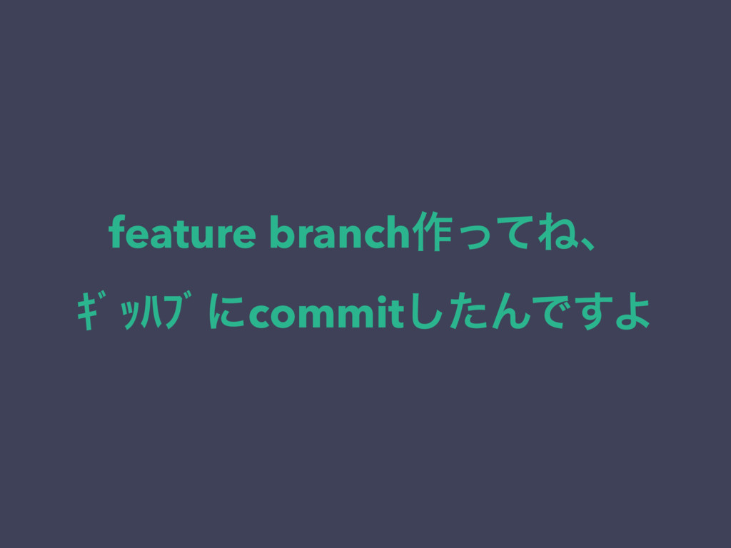 feature branch࡞ͬͯͶɺ ŝƄŕŰŲƄʹcommitͨ͠ΜͰ͢Α