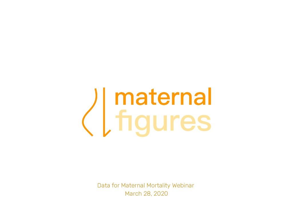 Data for Maternal Mortality Webinar March 28, 2...