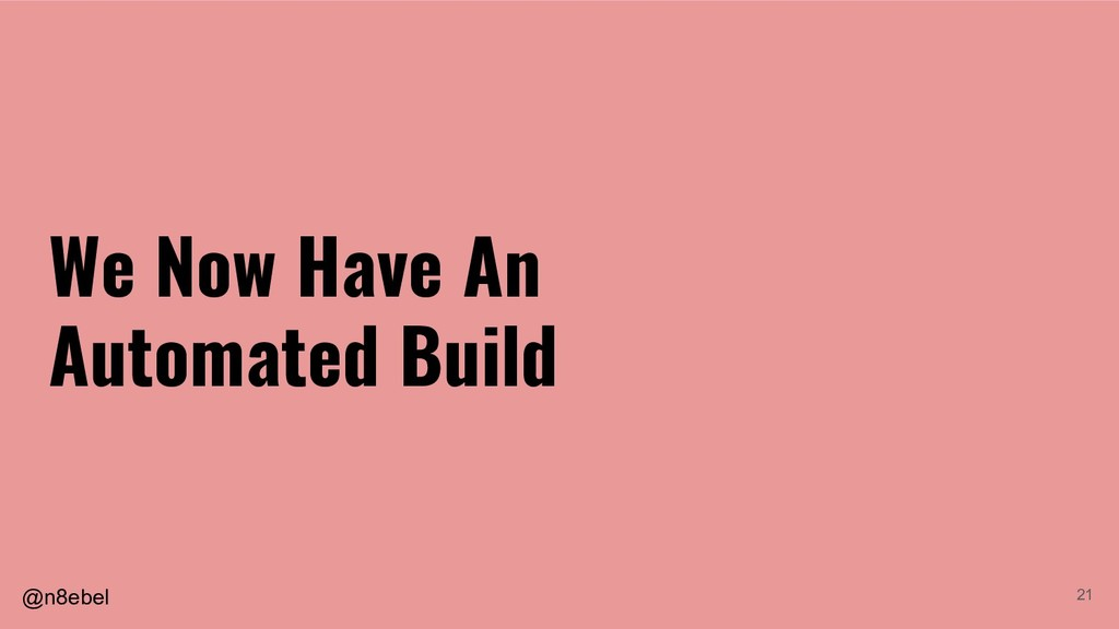 @n8ebel 21 We Now Have An Automated Build