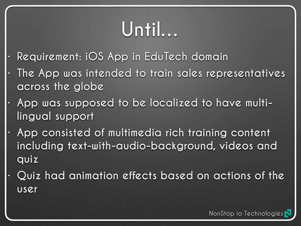 Until… • Requirement: iOS App in EduTech domain...