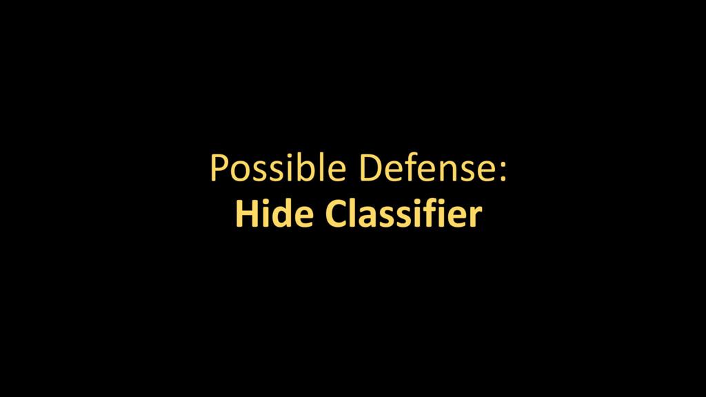 Possible Defense: Hide Classifier