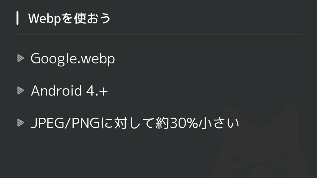 Google.webp Android 4.+ JPEG/PNGに対して約30%小さい Web...