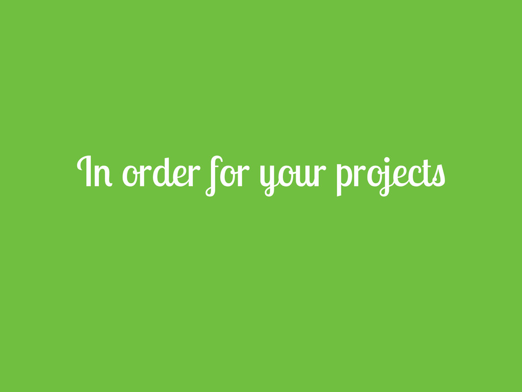 In order for your projects