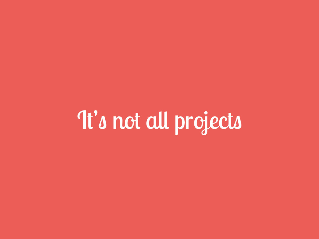 It's not all projects