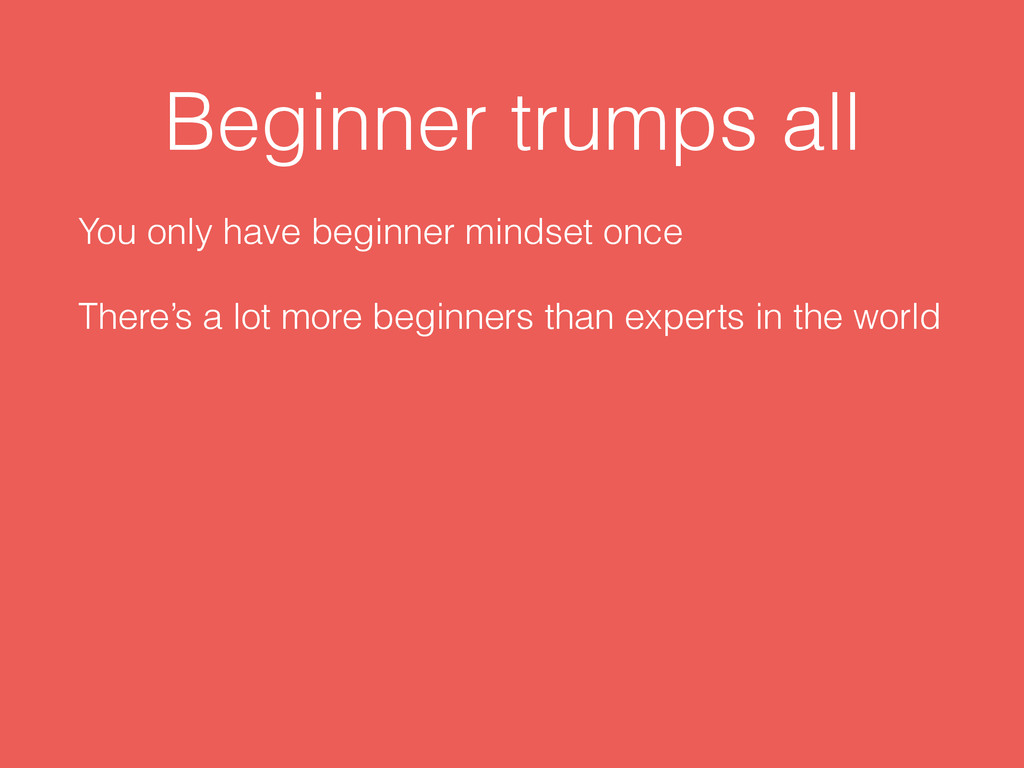 Beginner trumps all You only have beginner mind...