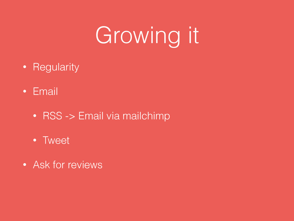 Growing it • Regularity • Email • RSS -> Email ...