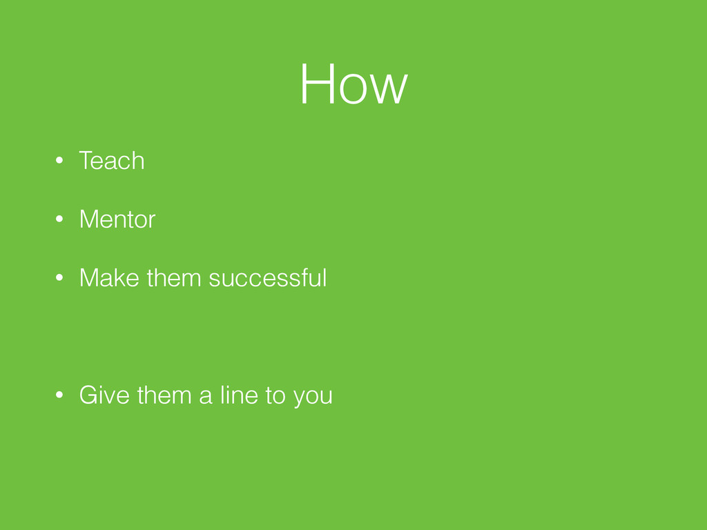 How • Teach • Mentor • Make them successful • G...