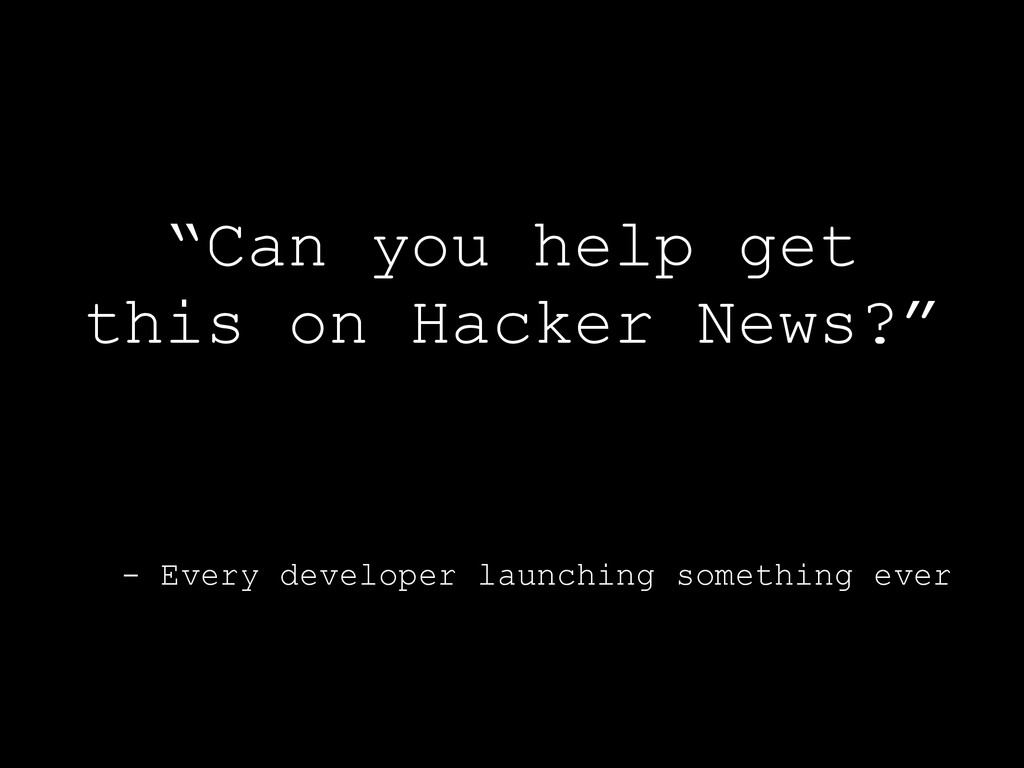 "- Every developer launching something ever ""Can..."
