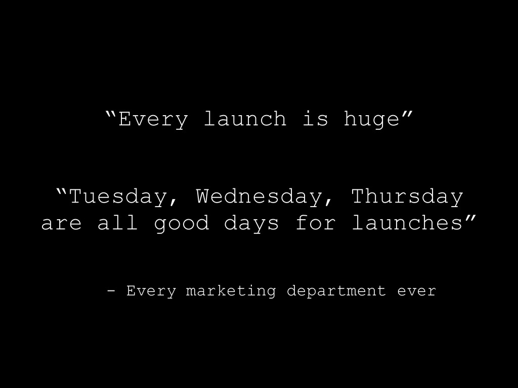"- Every marketing department ever ""Every launch..."