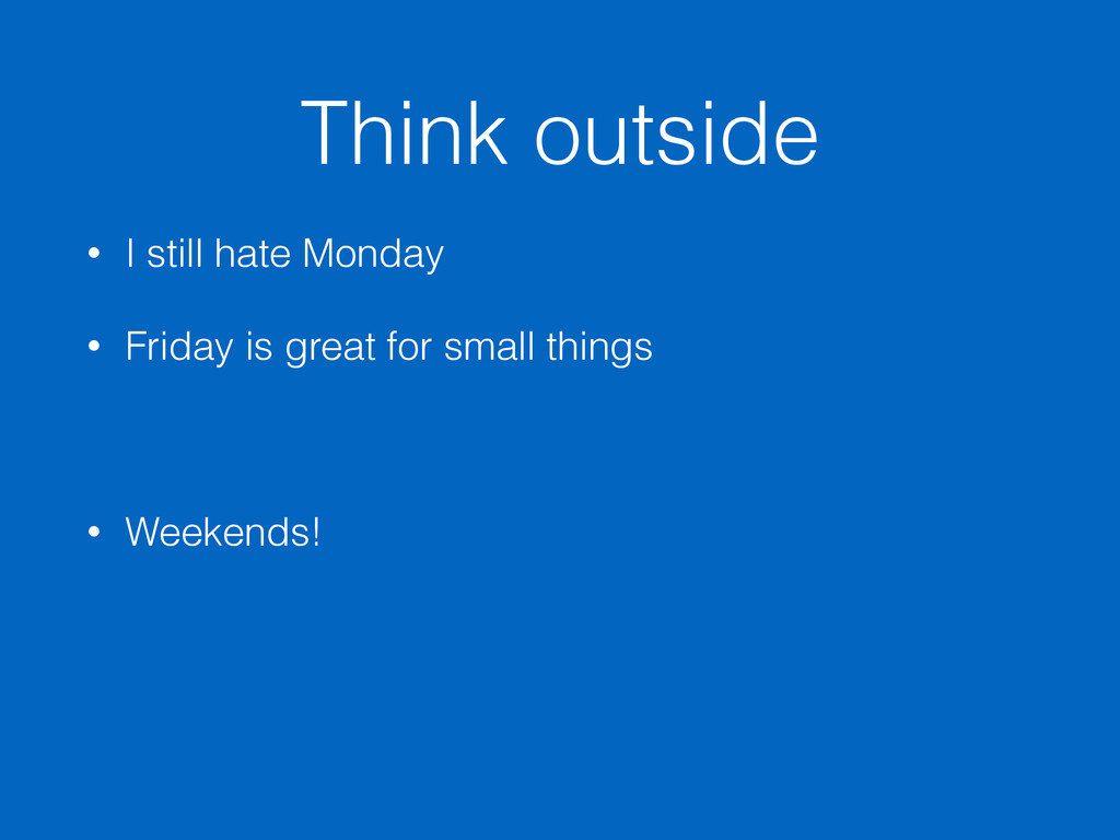 Think outside • I still hate Monday • Friday is...