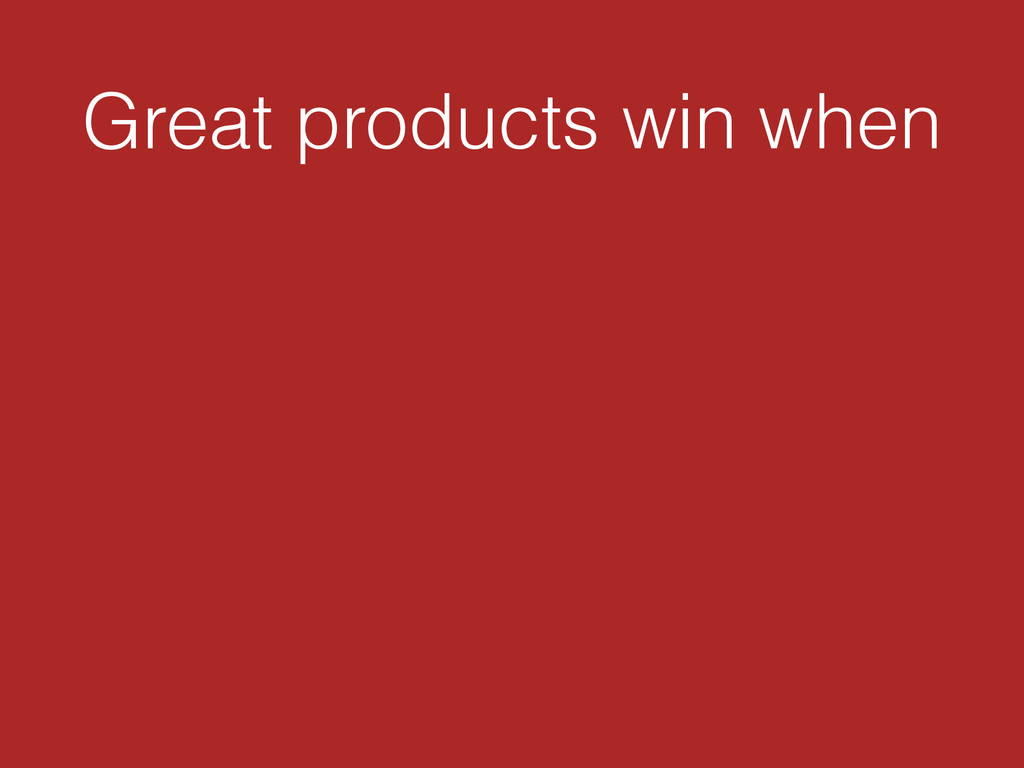 Great products win when